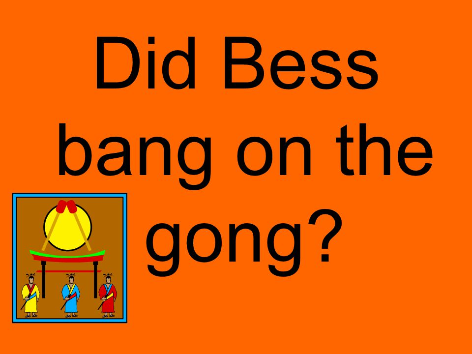 Did Bess bang on the gong?