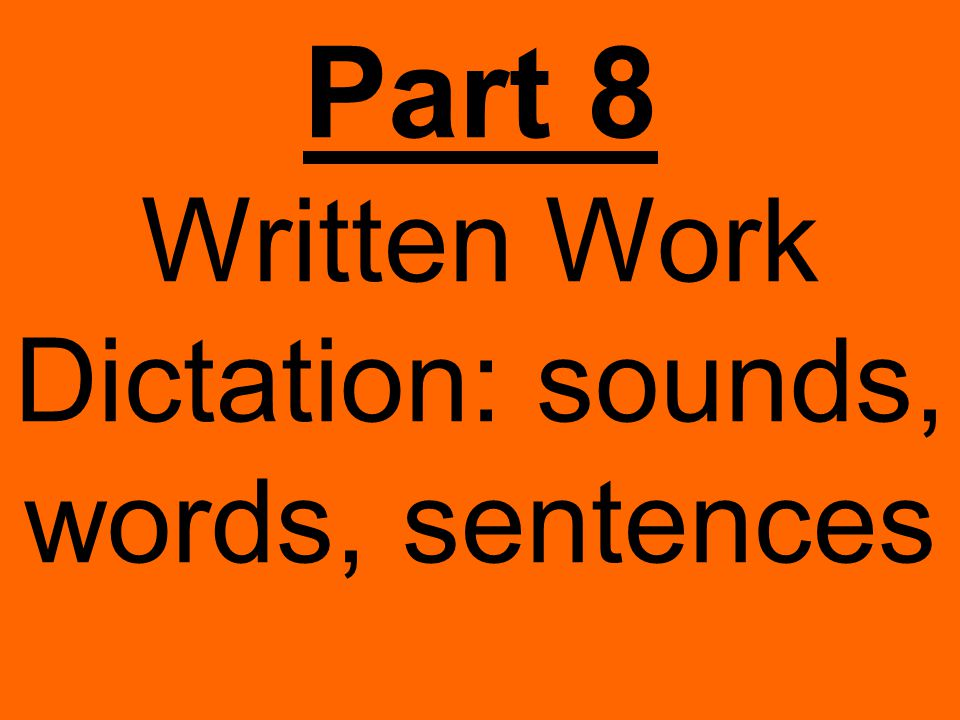 Part 8 Written Work Dictation: sounds, words, sentences