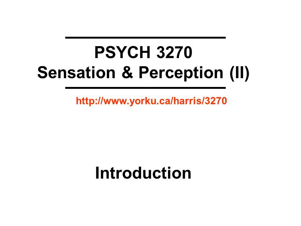 PSYCH 3270 Sensation & Perception (II) Introduction http://www.yorku.ca/harris/3270
