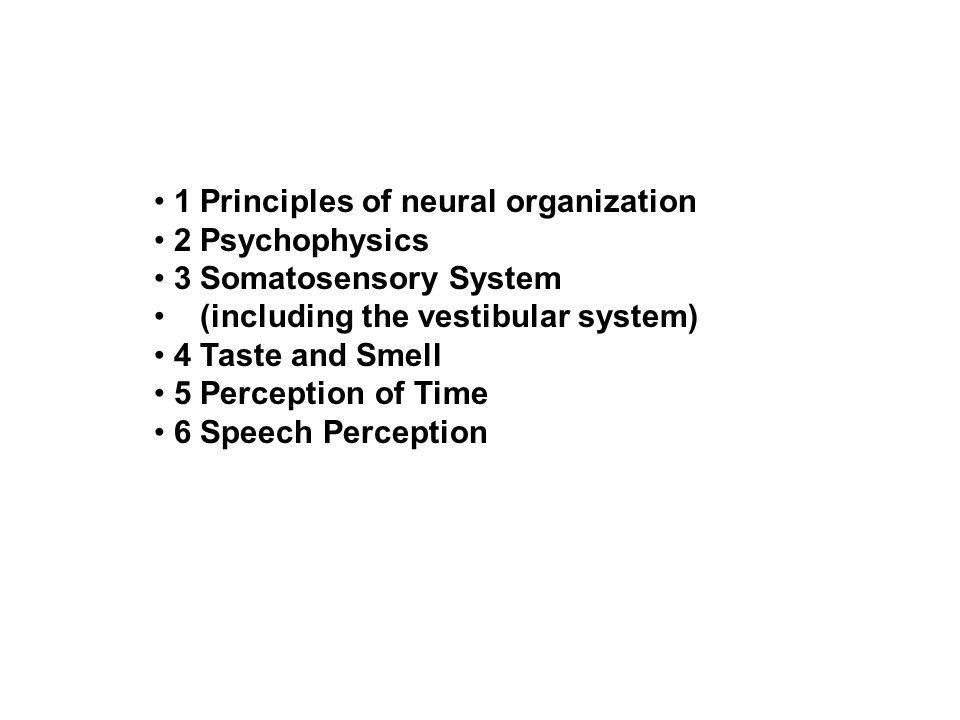 1 Principles of neural organization 2 Psychophysics 3 Somatosensory System (including the vestibular system) 4 Taste and Smell 5 Perception of Time 6 Speech Perception