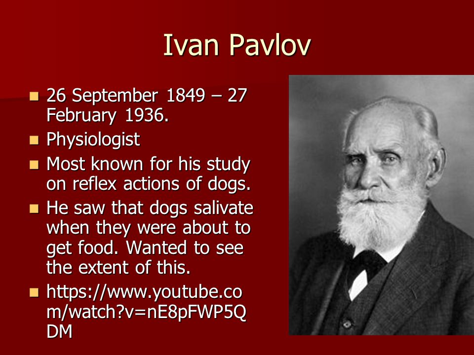 Ivan Pavlov 26 September 1849 – 27 February 1936. 26 September 1849 – 27 February 1936. Physiologist Physiologist Most known for his study on reflex a