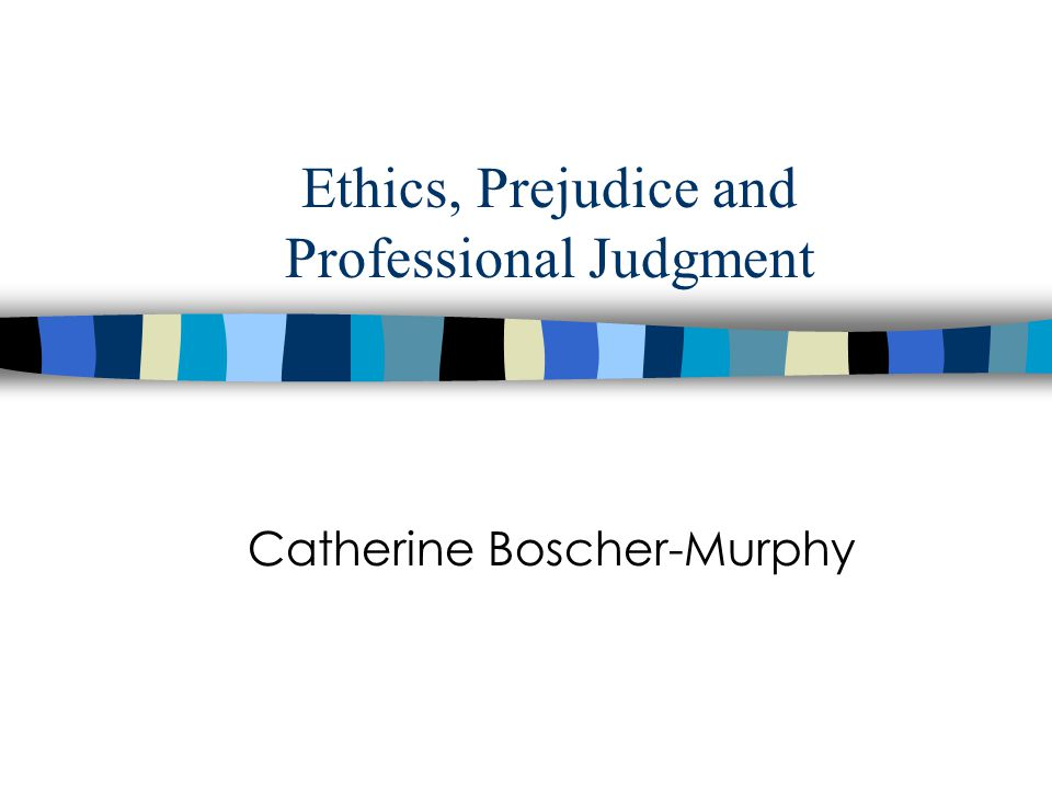 Ethics, Prejudice and Professional Judgment Catherine Boscher-Murphy