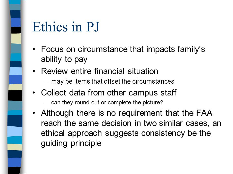 Ethics in PJ Focus on circumstance that impacts family's ability to pay Review entire financial situation –may be items that offset the circumstances Collect data from other campus staff –can they round out or complete the picture.