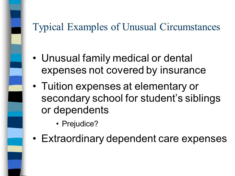 Typical Examples of Unusual Circumstances Unusual family medical or dental expenses not covered by insurance Tuition expenses at elementary or secondary school for student's siblings or dependents Prejudice.