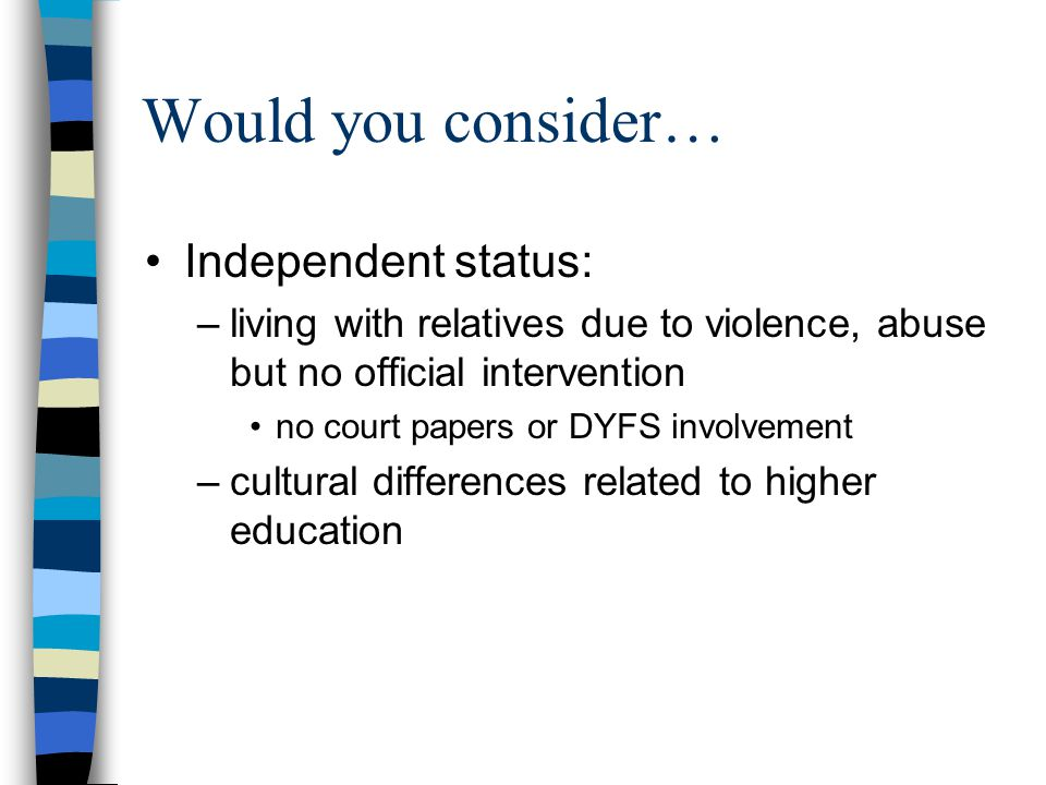 Would you consider… Independent status: –living with relatives due to violence, abuse but no official intervention no court papers or DYFS involvement –cultural differences related to higher education