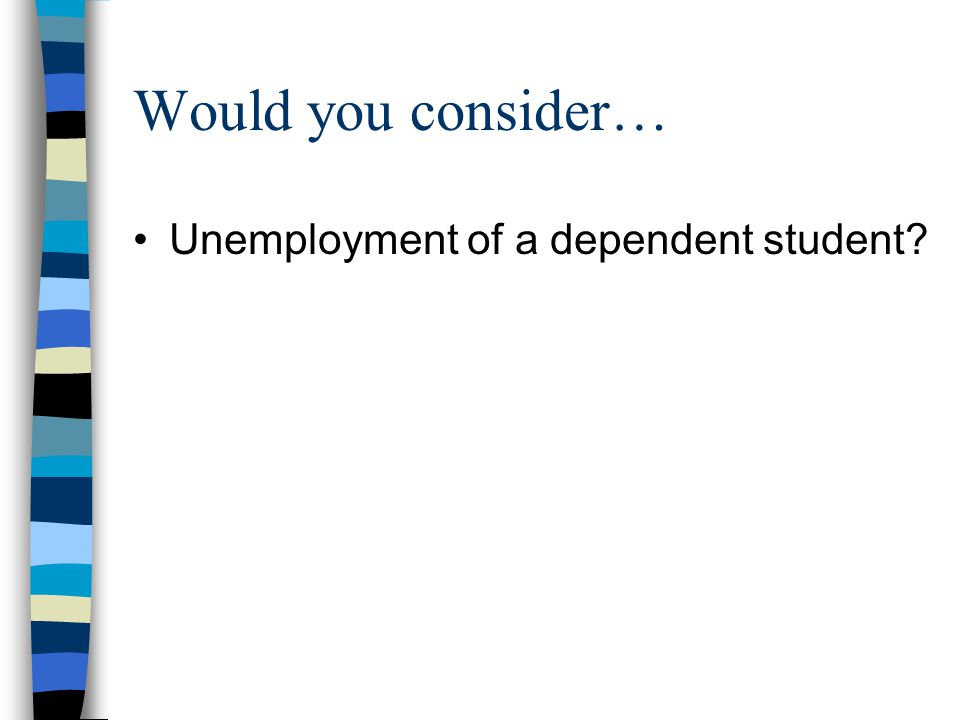 Would you consider… Unemployment of a dependent student?