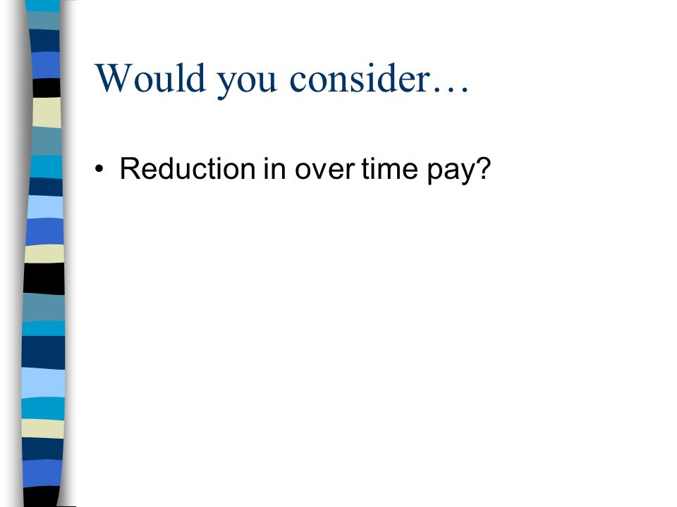 Would you consider… Reduction in over time pay