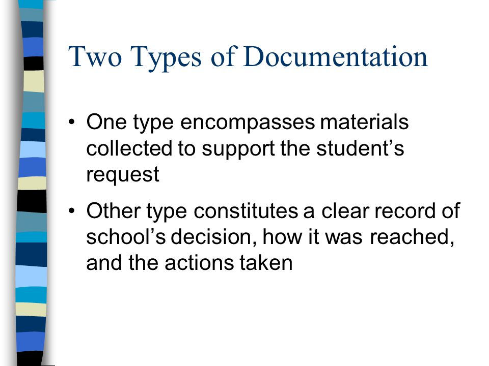 Two Types of Documentation One type encompasses materials collected to support the student's request Other type constitutes a clear record of school's decision, how it was reached, and the actions taken