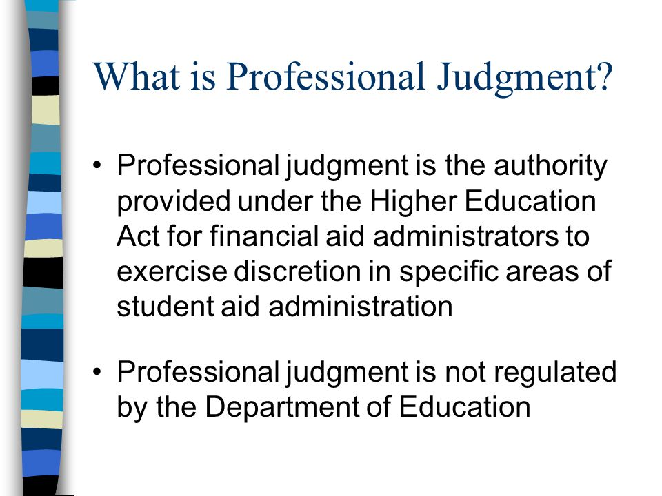What is Professional Judgment? Professional judgment is the authority provided under the Higher Education Act for financial aid administrators to exer