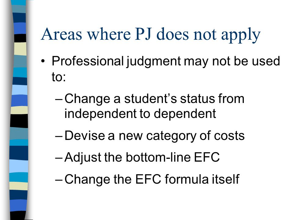 Areas where PJ does not apply Professional judgment may not be used to: –Change a student's status from independent to dependent –Devise a new category of costs –Adjust the bottom-line EFC –Change the EFC formula itself