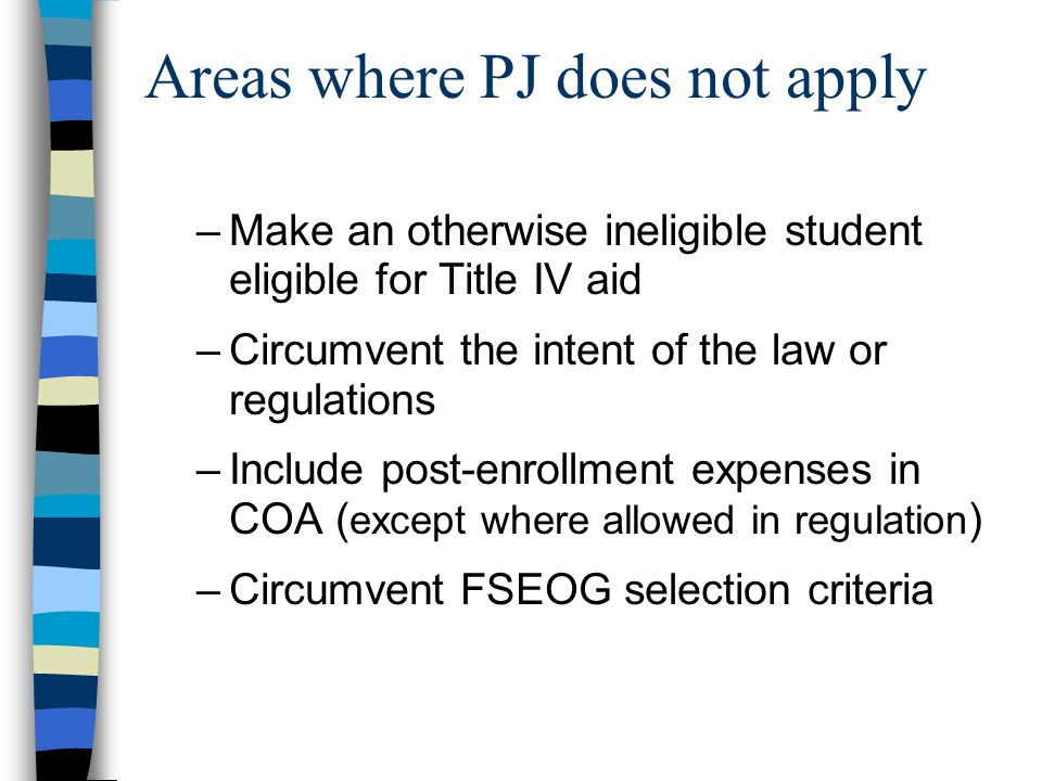 Areas where PJ does not apply –Make an otherwise ineligible student eligible for Title IV aid –Circumvent the intent of the law or regulations –Includ