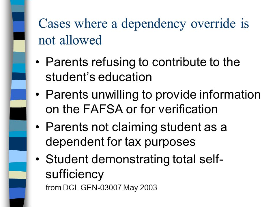 Cases where a dependency override is not allowed Parents refusing to contribute to the student's education Parents unwilling to provide information on the FAFSA or for verification Parents not claiming student as a dependent for tax purposes Student demonstrating total self- sufficiency from DCL GEN-03007 May 2003