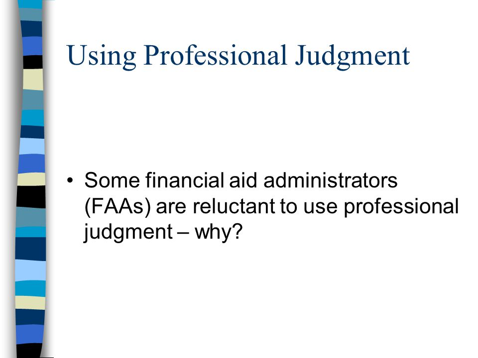 Using Professional Judgment Some financial aid administrators (FAAs) are reluctant to use professional judgment – why