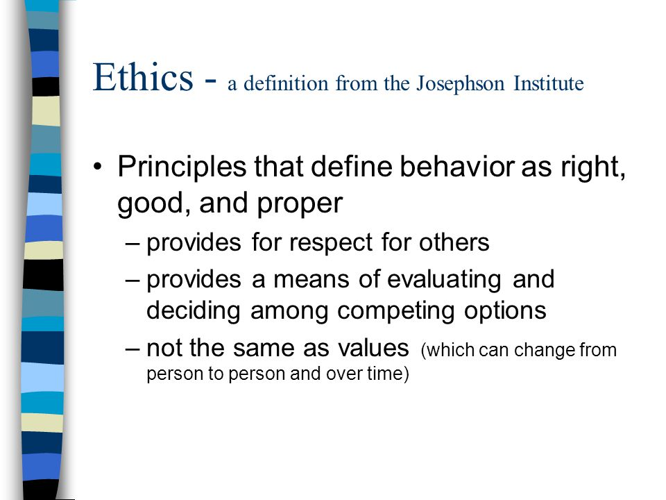 Ethics - a definition from the Josephson Institute Principles that define behavior as right, good, and proper –provides for respect for others –provides a means of evaluating and deciding among competing options –not the same as values (which can change from person to person and over time)
