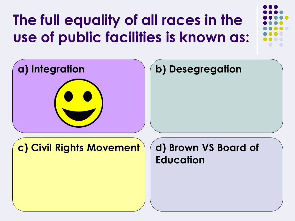 The abolishment of racial segregation is known as: a) Integrationb) Desegregation c) Civil Rights Movementd) Brown VS Board of Education