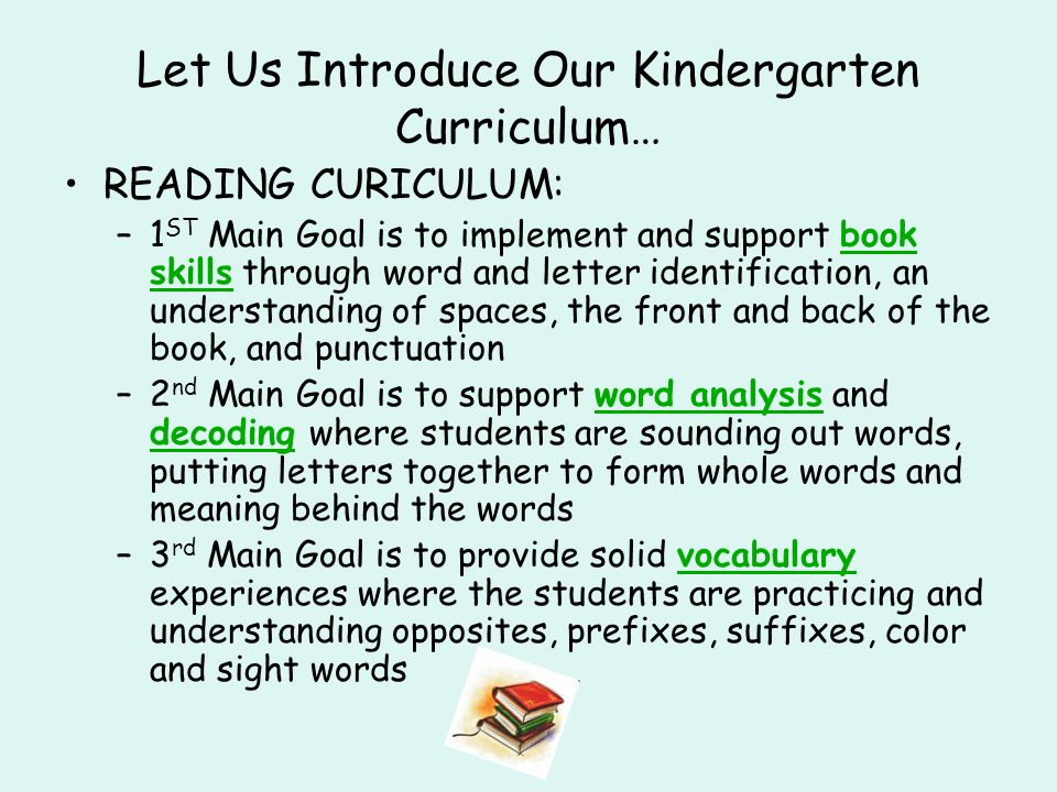 Let Us Introduce Our Kindergarten Curriculum… READING CURICULUM: –1 ST Main Goal is to implement and support book skills through word and letter identification, an understanding of spaces, the front and back of the book, and punctuation –2 nd Main Goal is to support word analysis and decoding where students are sounding out words, putting letters together to form whole words and meaning behind the words –3 rd Main Goal is to provide solid vocabulary experiences where the students are practicing and understanding opposites, prefixes, suffixes, color and sight words