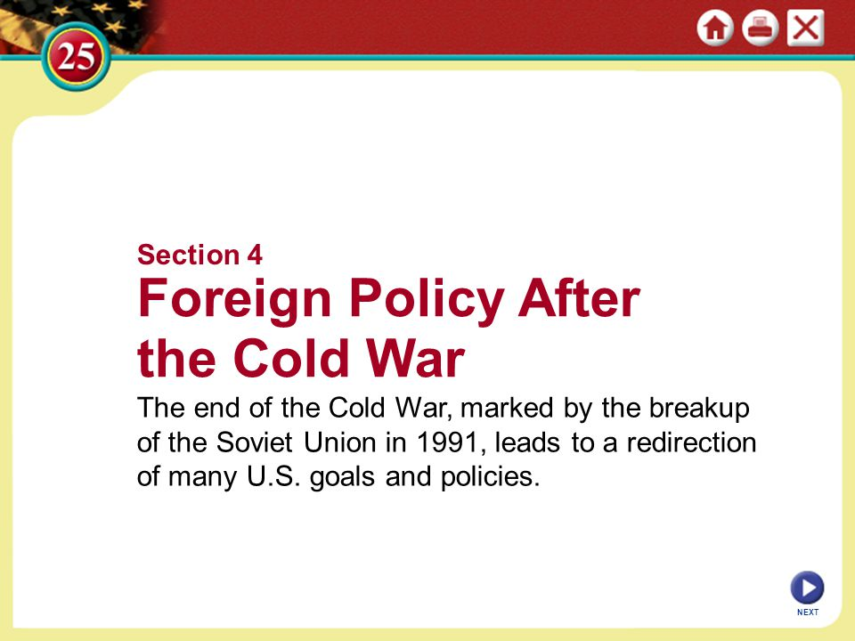 NEXT Section 4 Foreign Policy After the Cold War The end of the Cold War, marked by the breakup of the Soviet Union in 1991, leads to a redirection of