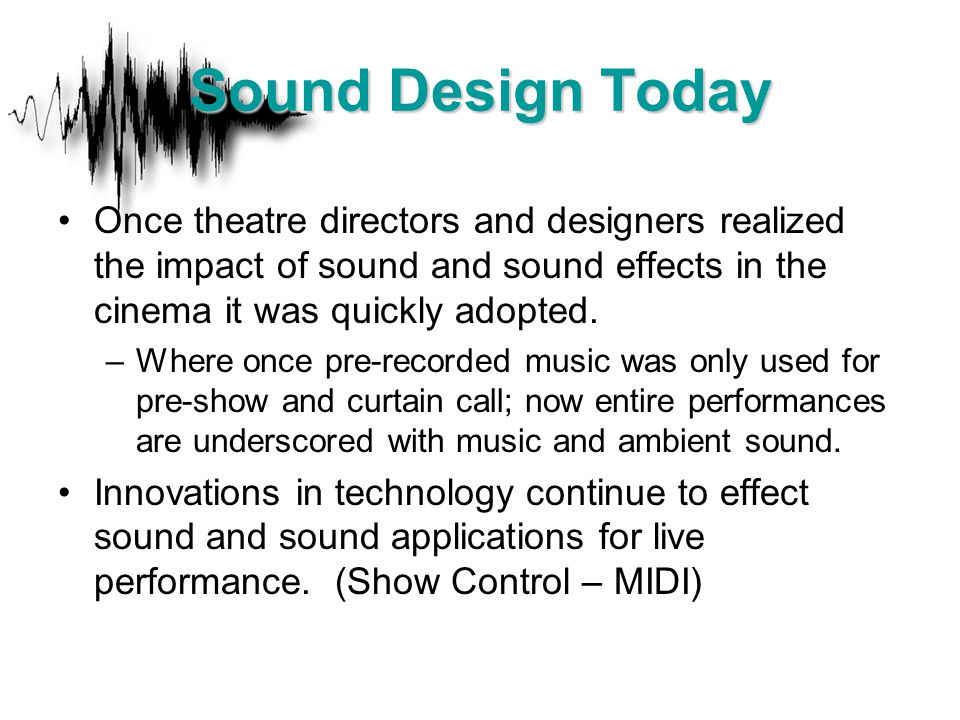 Once theatre directors and designers realized the impact of sound and sound effects in the cinema it was quickly adopted. –Where once pre-recorded mus