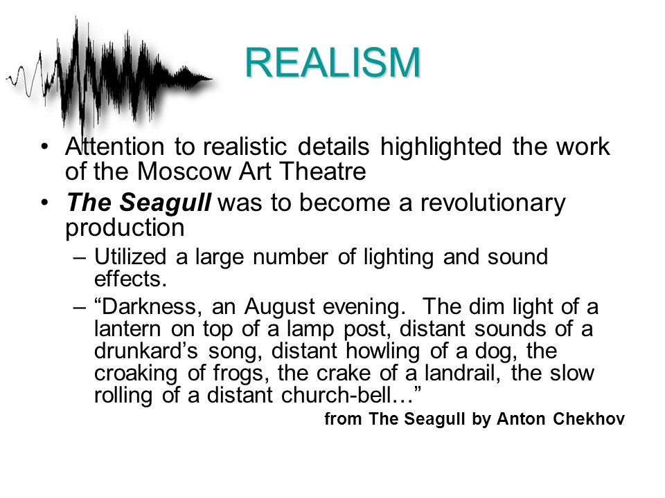 REALISM Attention to realistic details highlighted the work of the Moscow Art Theatre The Seagull was to become a revolutionary production –Utilized a