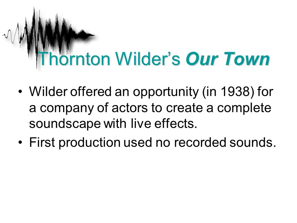 Wilder offered an opportunity (in 1938) for a company of actors to create a complete soundscape with live effects. First production used no recorded s