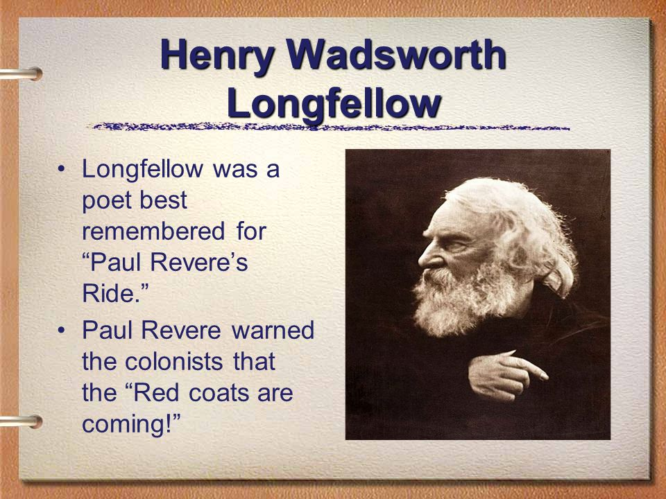 Henry Wadsworth Longfellow Longfellow was a poet best remembered for Paul Revere's Ride. Paul Revere warned the colonists that the Red coats are coming!