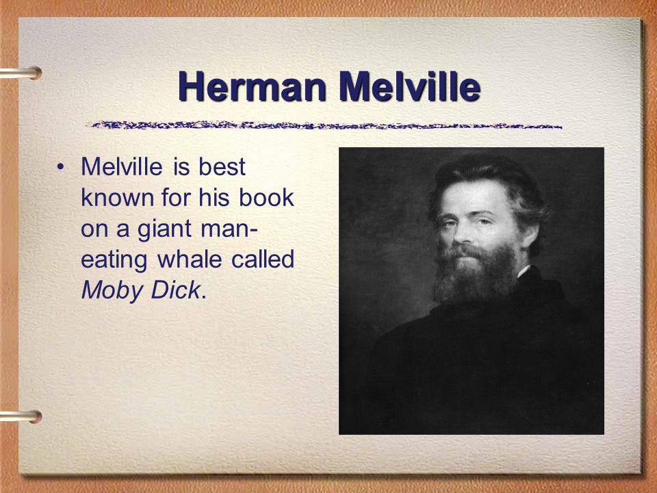 Herman Melville Melville is best known for his book on a giant man- eating whale called Moby Dick.