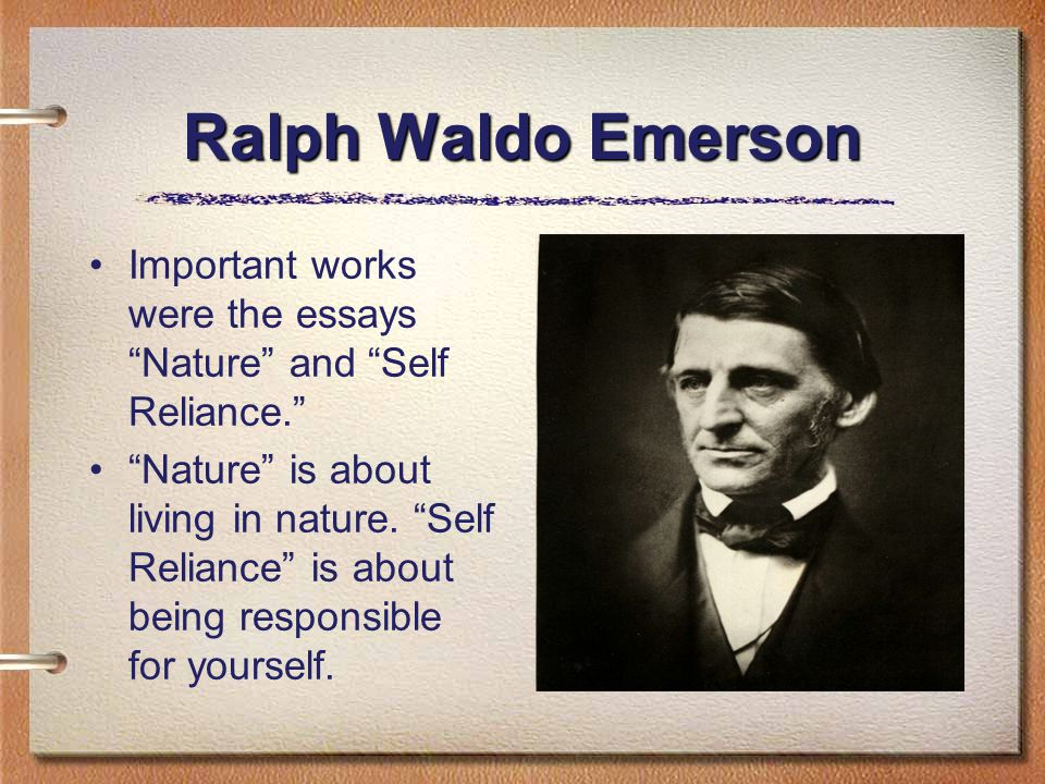 Ralph Waldo Emerson Important works were the essays Nature and Self Reliance. Nature is about living in nature.