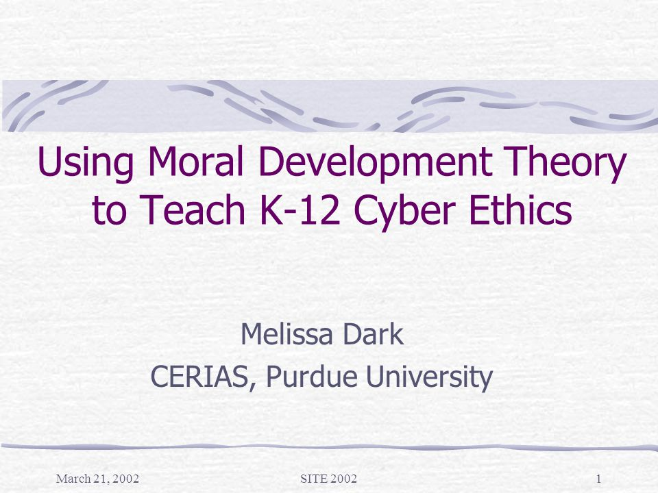 March 21, 2002SITE 20021 Using Moral Development Theory to Teach K-12 Cyber Ethics Melissa Dark CERIAS, Purdue University