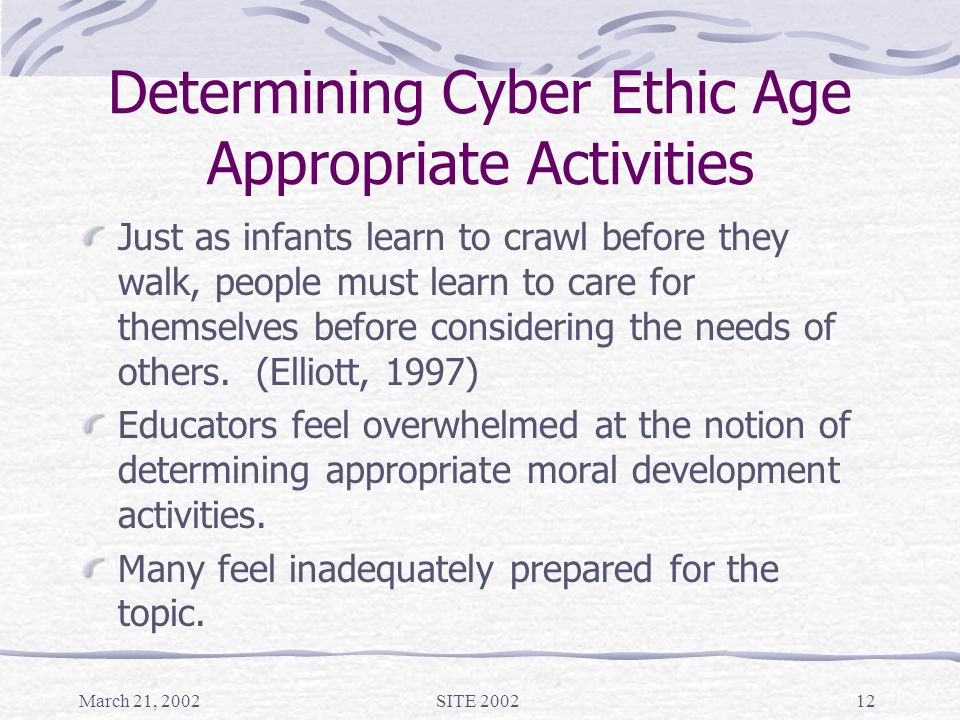 March 21, 2002SITE 200212 Determining Cyber Ethic Age Appropriate Activities Just as infants learn to crawl before they walk, people must learn to care for themselves before considering the needs of others.