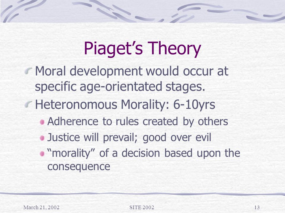 March 21, 2002SITE 200213 Piaget's Theory Moral development would occur at specific age-orientated stages.