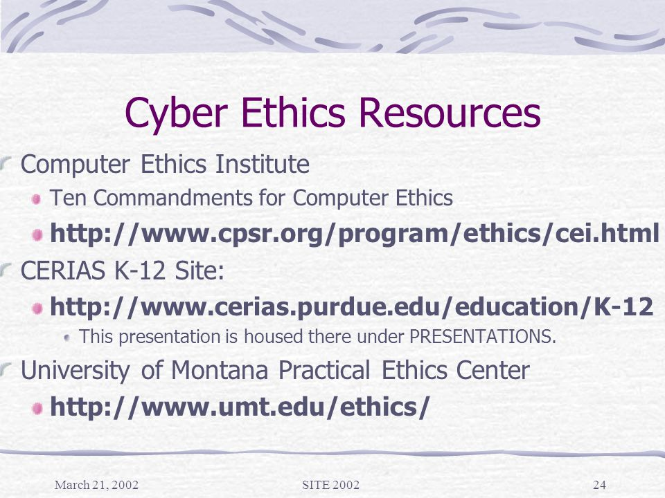 March 21, 2002SITE 200224 Cyber Ethics Resources Computer Ethics Institute Ten Commandments for Computer Ethics http://www.cpsr.org/program/ethics/cei.html CERIAS K-12 Site: http://www.cerias.purdue.edu/education/K-12 This presentation is housed there under PRESENTATIONS.