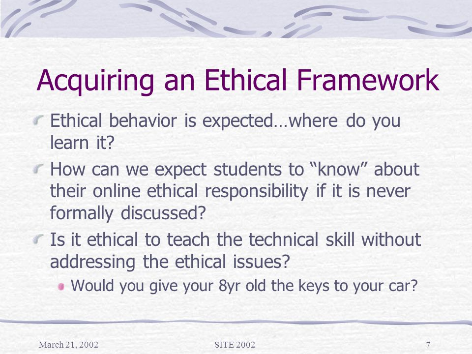 March 21, 2002SITE 20027 Acquiring an Ethical Framework Ethical behavior is expected…where do you learn it.
