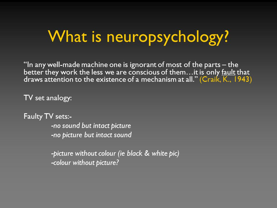 """What is neuropsychology? """"In any well-made machine one is ignorant of most of the parts – the better they work the less we are conscious of them…it is"""