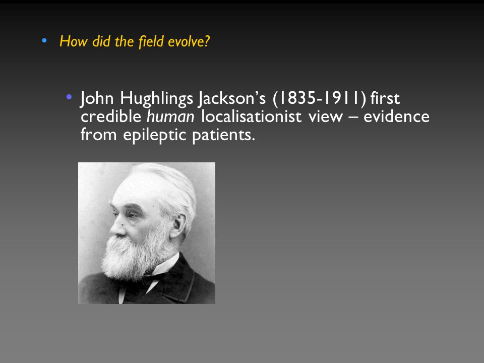 How did the field evolve? John Hughlings Jackson's (1835-1911) first credible human localisationist view – evidence from epileptic patients.