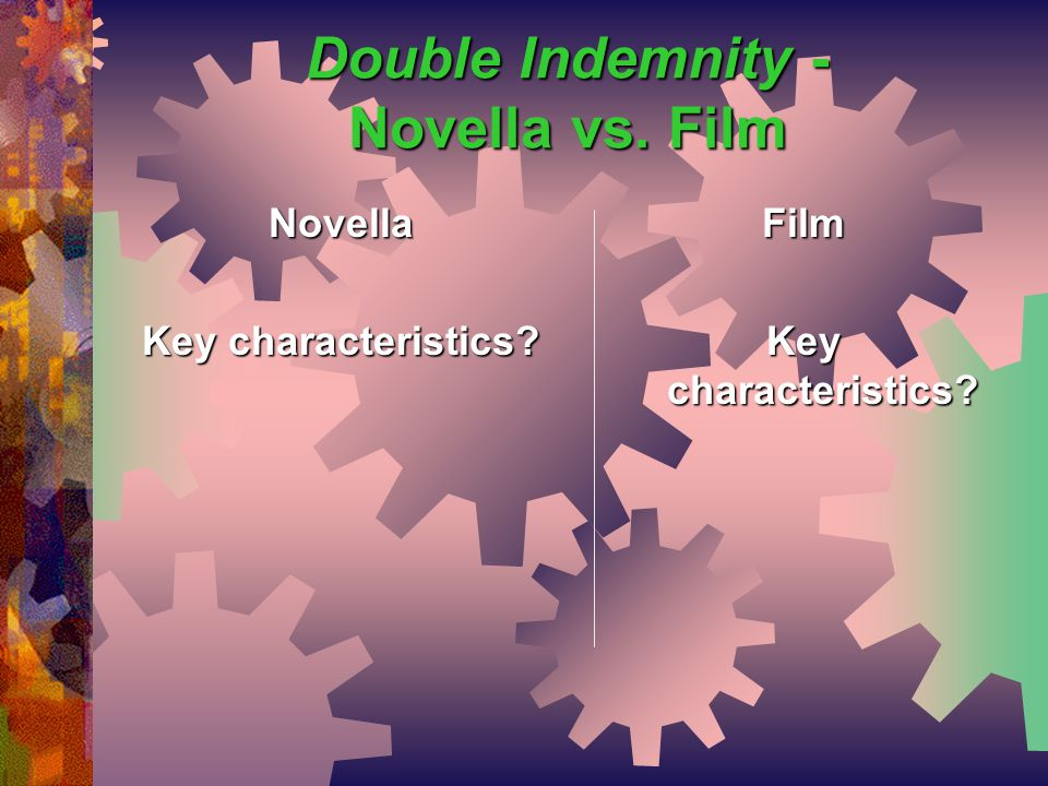 Double Indemnity - Novella vs. Film Film Key characteristics? Novella