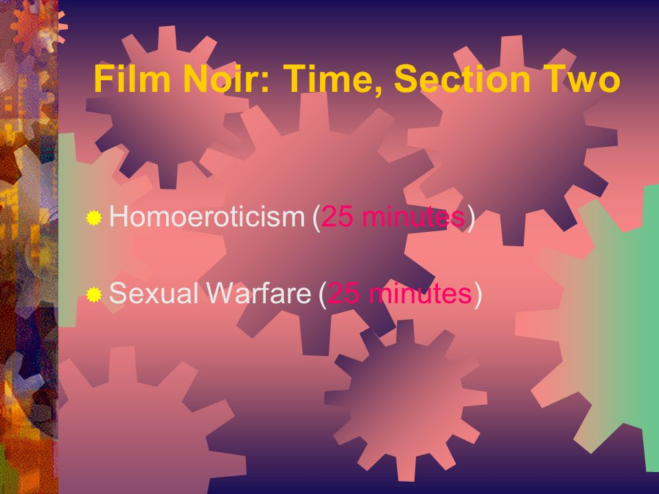  Homoeroticism (25 minutes)  Sexual Warfare (25 minutes) Film Noir: Time, Section Two
