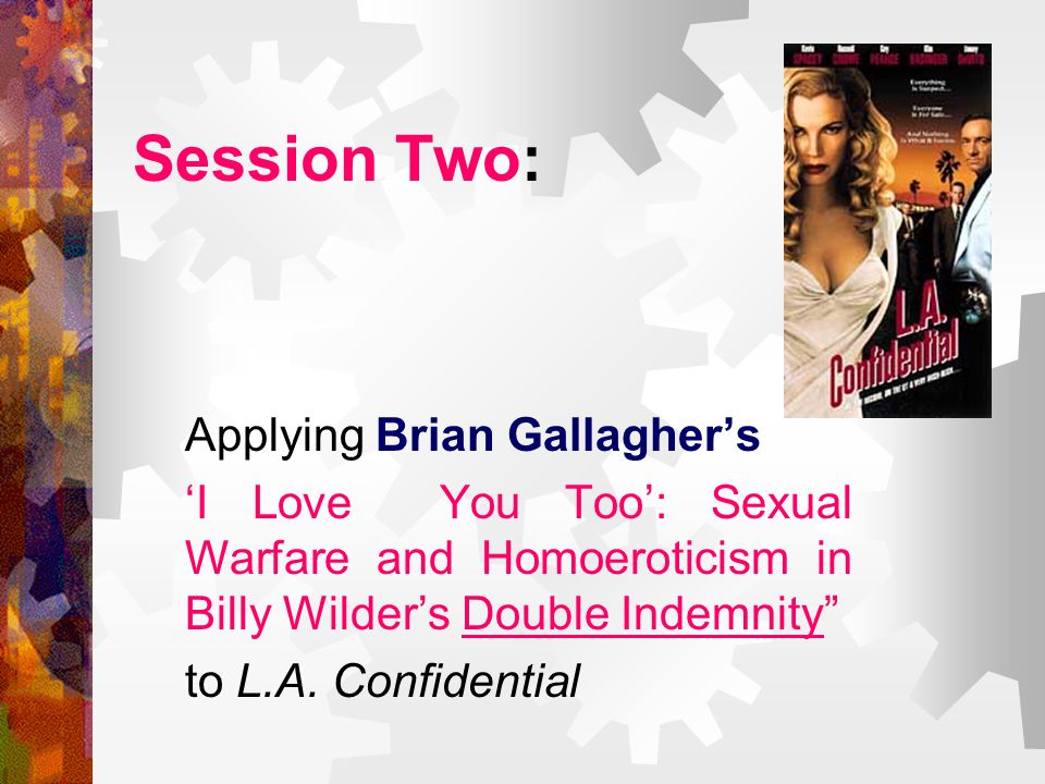 Session Two: Applying Brian Gallagher's 'I Love You Too': Sexual Warfare and Homoeroticism in Billy Wilder's Double Indemnity to L.A.