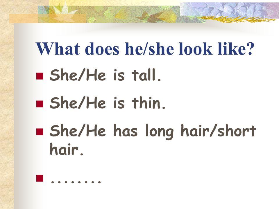 What does he/she look like.She/He is tall. She/He is thin.