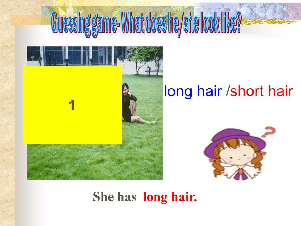 1 long hair /short hair She has long hair.