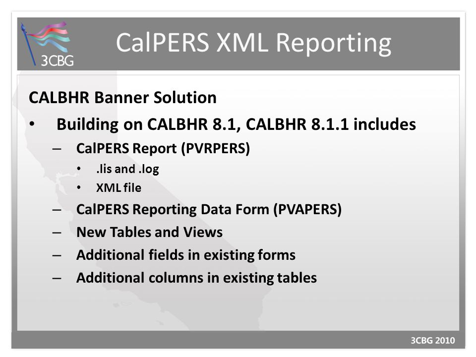 CalPERS XML Reporting CALBHR Banner Solution Building on CALBHR 8.1, CALBHR 8.1.1 includes – CalPERS Report (PVRPERS).lis and.log XML file – CalPERS Reporting Data Form (PVAPERS) – New Tables and Views – Additional fields in existing forms – Additional columns in existing tables