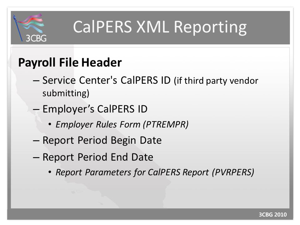 Payroll File Header – Service Center s CalPERS ID (if third party vendor submitting) – Employer's CalPERS ID Employer Rules Form (PTREMPR) – Report Period Begin Date – Report Period End Date Report Parameters for CalPERS Report (PVRPERS)
