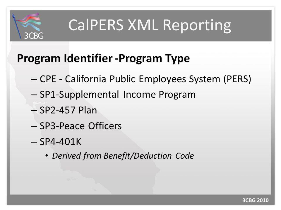 CalPERS XML Reporting Program Identifier -Program Type – CPE - California Public Employees System (PERS) – SP1-Supplemental Income Program – SP2-457 Plan – SP3-Peace Officers – SP4-401K Derived from Benefit/Deduction Code