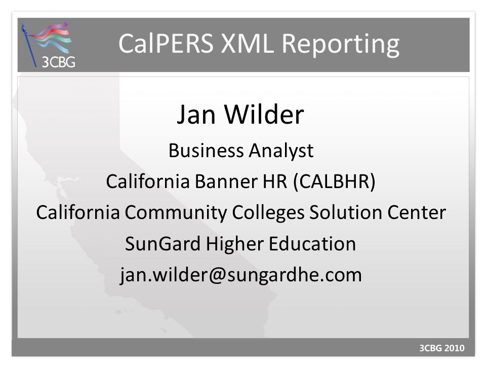 CalPERS XML Reporting Jan Wilder Business Analyst California Banner HR (CALBHR) California Community Colleges Solution Center SunGard Higher Education jan.wilder@sungardhe.com