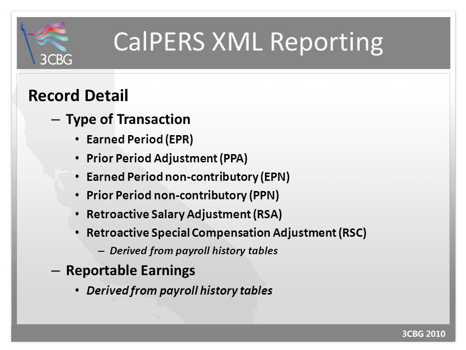 CalPERS XML Reporting Record Detail – Type of Transaction Earned Period (EPR) Prior Period Adjustment (PPA) Earned Period non-contributory (EPN) Prior Period non-contributory (PPN) Retroactive Salary Adjustment (RSA) Retroactive Special Compensation Adjustment (RSC) – Derived from payroll history tables – Reportable Earnings Derived from payroll history tables