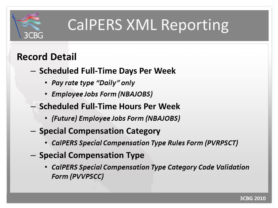 CalPERS XML Reporting Record Detail – Scheduled Full-Time Days Per Week Pay rate type Daily only Employee Jobs Form (NBAJOBS) – Scheduled Full-Time Hours Per Week (Future) Employee Jobs Form (NBAJOBS) – Special Compensation Category CalPERS Special Compensation Type Rules Form (PVRPSCT) – Special Compensation Type CalPERS Special Compensation Type Category Code Validation Form (PVVPSCC)