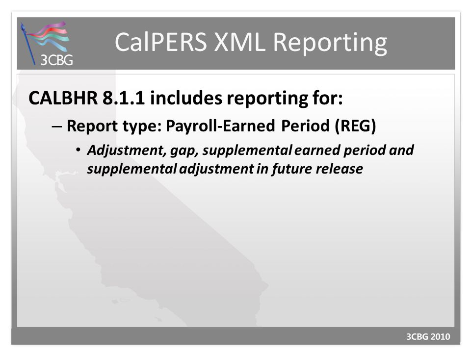 CalPERS XML Reporting CALBHR 8.1.1 includes reporting for: – Report type: Payroll-Earned Period (REG) Adjustment, gap, supplemental earned period and supplemental adjustment in future release