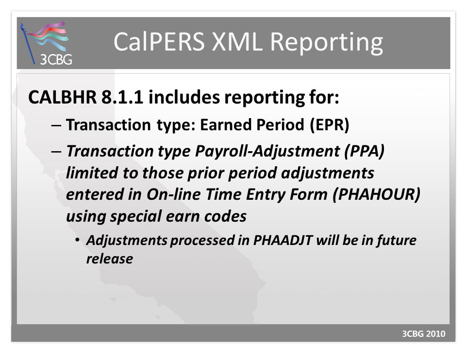 CalPERS XML Reporting CALBHR 8.1.1 includes reporting for: – Transaction type: Earned Period (EPR) – Transaction type Payroll-Adjustment (PPA) limited to those prior period adjustments entered in On-line Time Entry Form (PHAHOUR) using special earn codes Adjustments processed in PHAADJT will be in future release