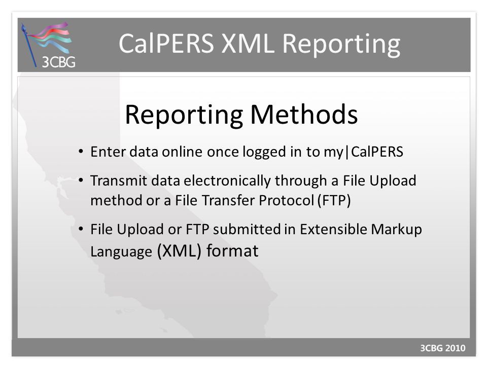 CalPERS XML Reporting Reporting Methods Enter data online once logged in to my|CalPERS Transmit data electronically through a File Upload method or a File Transfer Protocol (FTP) File Upload or FTP submitted in Extensible Markup Language (XML) format