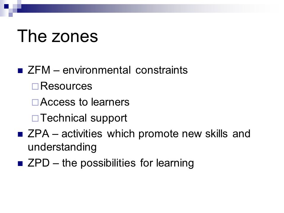 The zones ZFM – environmental constraints  Resources  Access to learners  Technical support ZPA – activities which promote new skills and understanding ZPD – the possibilities for learning