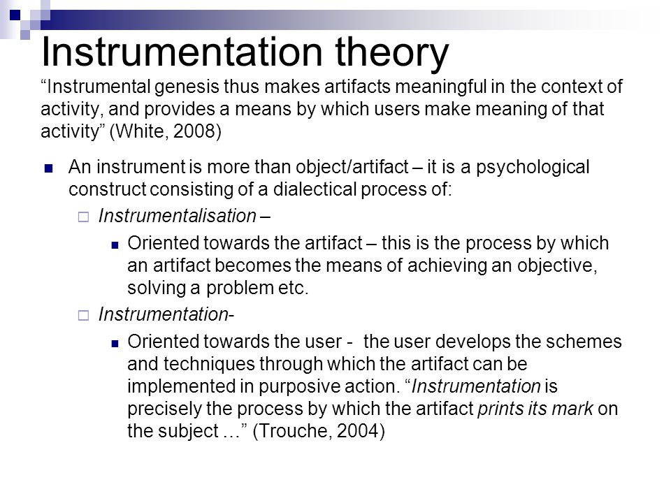 Instrumentation theory Instrumental genesis thus makes artifacts meaningful in the context of activity, and provides a means by which users make meaning of that activity (White, 2008) An instrument is more than object/artifact – it is a psychological construct consisting of a dialectical process of:  Instrumentalisation – Oriented towards the artifact – this is the process by which an artifact becomes the means of achieving an objective, solving a problem etc.